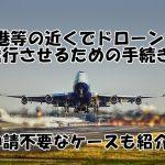 空港等の近くでドローンを飛行させるための手続き(申請が不要なケースも紹介)